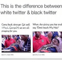 "InFing RealTalk 😂: This is the difference between  white twitter & black twitter  Come back stronger. Get well When she giving you top and  @Paul George24, we are all say ""Dont touch My Hair""  praying for you.  8/1/14, 1057 PM  8/1/14, 11:17 PM InFing RealTalk 😂"