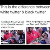 "Thatsright√: This is the difference between  white twitter & black twitter  Come back stronger. Get well When she giving you top and  @Paul_George24, we are all say ""Dont touch My Hair  praying for you Thatsright√"