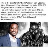 Bailey Jay, Memes, and American: This is the director of #BlackPanther Ryan Coogler.  (Only 31 years old From Oakland) He had a $900,000  budget for Fruitvale Station it made 16 mil  Had a 40 million budget for Creed it made 173 mil.  Marvel gave him a 200 million budget for Black  Panther. (The most ever given to an African American  director) He did a GREAT Job#Oakland  Black Excellence BlackBoyJoy 🙌🏾🙌🏿🙌🏼🙌🏽 BlackPanther Wakanda
