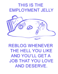 Love, Hell, and Job: THIS IS THE  EMPLOYMENT JELLY  REBLOG WHENEVER  THE HELL YOU LIKE  AND YOU'LL GET A  JOB THAT YOU LOVE  AND DESERVE.
