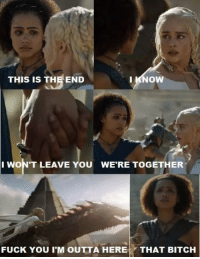 Daenerys just left her: THIS IS THE END  I KNOW  I WON'T LEAVE YOU WERE TOGETHER  FUCK You IM OUTTA HERE  THAT BITCH Daenerys just left her