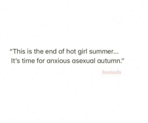 "hot girl: ""This is the end of hot girl summer...  It's time for anxious asexual autumn.""  Coverheardla"