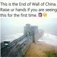 Memes, This Is the End, and 🤖: This is the End of Wall of China.  Raise ur hands if you are seeing  this for the first time. I've never seen it - - - 420 memesdaily relatable dank girl marchmadness hoodjokes hilarious comedy hoodhumor zerochill jokes kanywest kimkardashian litasf kyliejenner justinbieber squad crazy omg accurate kardashians epic bieber weed epic weed Tagsomeone Hiphop Trump rap drake