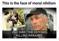 Philosophy Memes for Fantastic Philistines: This is the face of moral nihilism  ZOO DIRECTOR DEFENDS  KILLING HARAMBE Philosophy Memes for Fantastic Philistines