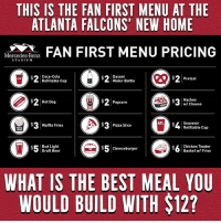 Atlanta Falcons, Beer, and Coca-Cola: THIS IS THE FAN FIRST MENU AT THE  ATLANTA FALCONS' NEW HOME  N  FAN FIRST MENU PRICING  Mercedes-Benz  STADIUM  Coca-Cola  Refitlable Cup  Dasani  Water Bottle  $2Pretzel  $2Hot Dog  ) 2 Popcorn  Nachos  w/ Cheese  cheese  $ Waffle Fries  $3  Pizza Slice  Souvenir  Refillable Cup  $Bud Light  Draft Beer  $5cheeseburger  $5 Cheeseburger  $L Chicken Tender  Basket w/ Fries  WHAT IS THE BEST MEAL YOU  WOULD BUILD WITH $12? So many choices...
