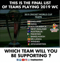 Africa, England, and World Cup: THIS IS THE FINAL LIST  OF TEAMS PLAYING 2019 WC  2019 CRICKET WORLD CUP  TEAMS  ENGLAND  INDIA  SOUTH AFRICA  炭.. NEW ZEALAND  巻. AUSTRALIA  c PAKISTAN  LAUGHING  BANGLADESH  旧SRI LANKA  WINDIES  AFGHANISTAN  WHICH TEAM WILL YOU  BE SUPPORTING?  a M。回參/laughingcolours #2019CricketWorldCup