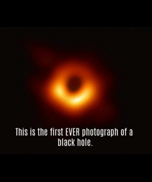 """Memes, Black, and History: This is the first EVER photograph of a  black hole. Every single image you've seen before this has been an animation or an illustration. This is the most breathtaking thing we've ever seen   """"The history of science will be divided by the time before the image and the time after the image,"""" said Carlos Moedas, quoting Michael Kramer from the European Research Council."""