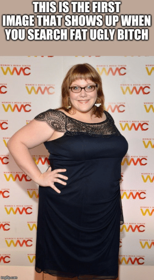 Let's laugh at her: THIS IS THE FIRST  IMAGE THAT SHOWS UP WHEN  YOU SEARCH FAT UGLY BITCH  WOMEN'S MEDIA CENTER  WOMER  WOMEN'S MEDIA CENTER  wwC  NTER  WOMEN'S MIDIA CENTES  WOMEN'S MEDIA CENTER  WVC  WOMEN'S MEDIA CENTER  WVC  NIDIA CENTER  WOMEN  CENTER  WOMEN'S MEDIA CENTER  WOME  WOMEN'S  CENTER  LIN'S MEOIA C  ANS MEDIA CENTER  WOMEN'S MEDIA  WOMEN'S  CENTER  WOMEN'S  OMIN'S MEDIA CENTER  wwC  WOMEN'S MEDIA CENTER  WOMEN'SM  WOMEN  A CENTER  S MEDIA CENTER  WOMIN'S MEDIA CENTER  WOMEN EME  A CENTER  WOMIN  IN'S MEDIA CENTER  wWC  imgflip.com Let's laugh at her