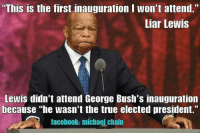 """He's allowed to lie.: """"This is the first inauguration I won't attend.""""  Liar Lewis  Lewis didn't attend George Bush's inauguration  because he wasn't the true elected president.""""  facebook: michaelchain He's allowed to lie."""