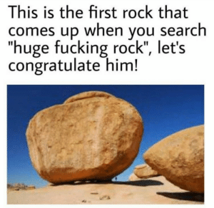 "Beware: thots around: This is the first rock that  comes up when you search  ""huge fucking rock"", let's  congratulate him! Beware: thots around"