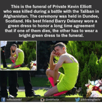 Best Friend, Facts, and Friends: This is the funeral of Private Kevin Elliott  who was killed during a battle with the Taliban in  Afghanistan. The ceremony was held in Dundee,  Scotland. His best friend Barry Delaney wore a  green dress to honor a long time agreement  that if one of them dies, the other has to wear a  bright green dress to the funeral.  O amb factz  flofficialmbf  lowingfactz Besties for eternity Op: mind blowing facts
