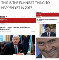 Donald Trump, Memes, and Politics: THIS IS THE FUNNIEST THING TO  HAPPEN YET IN 2017  BBCI A  A News Sport Weather  Payer TV  Sign  NEWS  Homme LAX World  Bunness Politros Tech  Soence Health Education Enter  BBC A Sign in  A News  Sport  Weather  Player  TV Rad  US & Canada  NEWS  We will dig a tunnel, says Mexican  president  Home UK World  Business Politics  Tech  Science  Health  Education  Entertain g,  m toga us Acarada  US & Canada  Donald Trump: 'We will build Mexico  border wall'  Share  7 minutes ago US & Canada Same -Matt