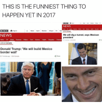 Memes, Rad, and 🤖: THIS IS THE FUNNIEST THING TO  HAPPEN YET IN 2017  BBC A  Sign in  A News  Sport  Weather  iPlayer  TV  NEWS  Tech  Health  BBC A  Sign in  A News  Sport  Weather  Player  TV Rad  US & Canada  We will dig a tunnel, says Mexican  NEWS  president  Home UK World  Business Politics  Tech  Science  Health Education  Entertain  Shar  7 minutes ago US & Canada  US & Canada  Donald Trump: 'We will build Mexico  border wall  Share  3 7 minutes ago US & Canada Who did this 😂😂😂😂