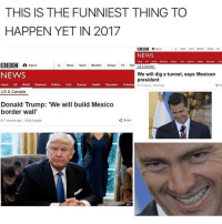 As much as Donaldtrump does what he says he will do...the Mexicans will not take it lying down looool galdembanter dt @itsshenell uberCode:SHENG6: THIS IS THE FUNNIEST THING TO  HAPPEN YET IN 2017  BBC A  A News Sport weather Player TV  Sign in  NEWS  Tech  Sorce Hoath  Education  BBC a Sign in  A News  Sport  Weather  Player  TV Rad US & Conada  NEWS  We will dig a tunnel, says Mexican  president  Home UK World  Business Politics  Tech  Science  Health Education Entertain usscansda  US & Canada  Donald Trump: 'We will build Mexico  border wall'  Share  O 7 minutes ago US & Canada  AFP As much as Donaldtrump does what he says he will do...the Mexicans will not take it lying down looool galdembanter dt @itsshenell uberCode:SHENG6
