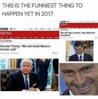 Memes, Rad, and 🤖: THIS IS THE FUNNIEST THING TO  HAPPEN YET IN 2017  BBC A  Sign in  A News Sport  weather Payet TV  NEWS  Home UK World t Pulic Tech  Soerce Health Education Erler  BBC A Sign in  A News  Sport  Weather  Player  TV  Rad US & Conada  NEWS  We will dig a tunnel, says Mexican  president  Home UK World Business Politics  Tech  Science Health  Education  Entertain usscanses  US & Canada  Donald Trump: 'We will build Mexico  border wall  Share  O 7 minutes ago US& Canada  AFP @Regrann from @will_ent - 😂😂lol @dagenius_jay33