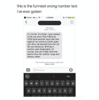 SLIDE TO READ THE UPDATE TOO LMAO IM DEAD: this is the funniest wrong number text  i've ever gotten  Twitter ..ooo令  4:29 PM  イ66%  Message  Today 4:28 PM  Hi, Christi. It's Helen. I just wanted  to let you know that if Brittney  EVER pulls another stunt like that  against my precious Caitlin again,  you WILL be banned from the cul-  de-sac barbecue. Brittney's  actions were despicable. Of  course, she can't help what she  learns from her mother. Hugs and  Kisses, Helen  The sender is not in your contact list  Report Junk  Message  the  q w e r t y uo p  a s d f SLIDE TO READ THE UPDATE TOO LMAO IM DEAD