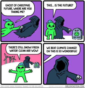 Mr. Lovenstein makes the best wholesome comics: THIS... IS THE FUTURE?  GHOST OF CHRISTMAS  FUTURE, WHERE ARE YOU  TAKING ME?  RIP  1985-2075  THERE'S STILL SNOW! FRESH  WATER! CLEAN AIR! WOW!  WE BEAT CLIMATE CHANGE!  OH THIS IS SO WONDERFUL!  @MrLovenstein MRLOVENSTEIN.COM  THIS COMIC MADE POSSIBLE THANKS TO TOD BILLMEYER Mr. Lovenstein makes the best wholesome comics