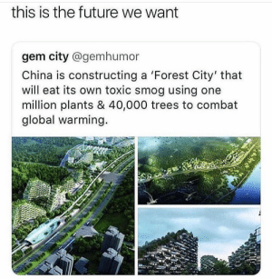 : this is the future we want  gem city @gemhumor  China is constructing a 'Forest City' that  will eat its own toxic smog using one  million plants & 40,000 trees to combat  global warming.