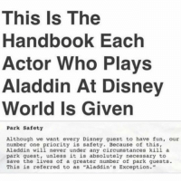 "Anyone going to Myrtle Beach SC this weekend? -Ember lol hilarious cleanaccount cleanmemes hahaha cleanfunnyme: This Is The  Handbook Each  Actor Who Plays  Aladdin At Disney  World Is Given  Park Safety  Although we want every Disney guest to have fun, our  number one priority is safety. Because of this,  Aladdin will never under any circumstances kill a  park guest, unless it is absolutely necessary to  save the lives of a greater number of park guests.  This is referred to as  ""Aladdin's Exception."" Anyone going to Myrtle Beach SC this weekend? -Ember lol hilarious cleanaccount cleanmemes hahaha cleanfunnyme"