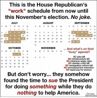 """America, Memes, and Work: This is the House Republican's  """"work"""" schedule from now until  this November's election. No joke.  AUGUST  JULY  SEPTEMBER  M T W Th  F Sa  WW Th  1 2  1 2 3 5 6  3 5 6 7 8 9  10  11  12  10  12  13  13  14  15  16  17  18  19  10 11 12  13  14  15  16  14 15  16  17  18  19  21  22 23  24  25 26  27  20  21  22 23 24 25  17 18  19  20  21  22  23  27  31  24 25  26 27  28 29  30  28  31  OCTOBER  NOVEMBER  And what's on their  S M T Th F Sa S M T W Th  F Sa """"busy"""" agenda?  NO jobs bill  10  11  NO infrastructure bill  12  13  14  15  16  17  18  NO minimum wage raise  NO climate crisis bill  19 20  21  22  23 24 25  NO immigration reform bill  26 27  28 29  30  31  NO unemployment extension  NO equal pay for women  But don't worry... they somehow  found the time to sue the President  for doing something while they do  nothing to help America.  Occupy  Democrats I can't even begin to wrap my mind around this. It's unconscionable. It's disgraceful. And yet, millions of Americans are still going to vote for these people. We are seriously living in the Twilight Zone.   Via Occupy Democrats"""