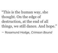 """Dance, Hope, and Thought: """"This is the human way, she  thought. On the edge of  destruction, at the end of all  things, we still dance. And hope.""""  05  Rosamund Hodge, Crimson Bound"""