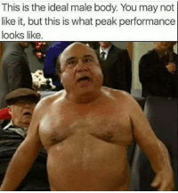 Take it in people: PEAK PERFORMANCE: This is the ideal male body. You may not  like it, but this is what peak performance  looks like. Take it in people: PEAK PERFORMANCE
