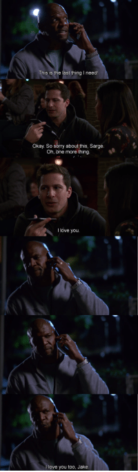 <p>Wholesome Terry</p>: This is the last thing I need!  Okay. So sorry about this, Sarge  Oh, one more thing.  I love you.  l love you too, Jake <p>Wholesome Terry</p>