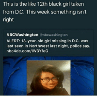 Please stay safe: This is the like 12th black girl taken  from DC. This week something isn't  right  NBCWashington  @nbcwashington  ALERT: 13-year-old girl missing in D.C. was  last seen in Northwest last night, police say.  nbc4dc.com/IW3YfeG Please stay safe