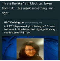 Please spread this, if you're in the DC area, especially if you're a black girl, stay alert and protect yourself!: This is the like 12th black girl taken  from DC. This week something isn't  right  NBC Washington  nbcwashington  ALERT: 13-year-old girl missing in D.C. was  last seen in Northwest last night, police say.  nbc4dc.com/IW3YfeG Please spread this, if you're in the DC area, especially if you're a black girl, stay alert and protect yourself!