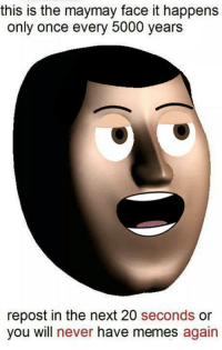 maymay: this is the maymay face it happens  only once every 5000 years  repost in the next 20 seconds or  you will  never have memes again
