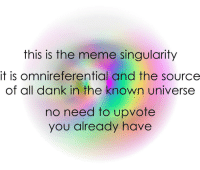 Dank, Meme, and Singularity: this is the meme singularity  it is omnireferential and the source  of all dank in the known universe  no need to upvote  you already have