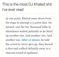 Another One, Blackpeopletwitter, and DJ Khaled: This is the most DJ Khaled shit  i've ever read  At one point, Khaled came down from  the stage to attempt a 3-point shot. He  missed, and the few thousand folks in  attendance waited patiently as he lined  up another one. And another one. And  another one. After 12 misses, he told  the crowd to never give up, then buried  a shot and walked defiantly away to a  raucous round of applause. <p>🔑🔑🔑🔑 ALERT 🔑🔑🔑🔑 (via /r/BlackPeopleTwitter)</p>