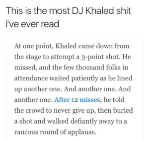 Another One, Blackpeopletwitter, and DJ Khaled: This is the most DJ Khaled shit  i've ever read  At one point, Khaled came down from  the stage to attempt a 3-point shot. He  missed, and the few thousand folks in  attendance waited patiently as he lined  up another one. And another one. And  another one. After 12 misses, he told  the crowd to never give up, then buried  a shot and walked defiantly away to a  raucous round of applause. great-quotes:  [Image]Dj Homogeneous Khalidius Motivates Us Again (Repost From /R/BlackPeopleTwitter)MORE COOL QUOTES!