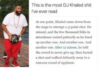 Another One, Another One, and DJ Khaled: This is the most DJ Khaled shit  i've ever read  At one point, Khaled came down from  the stage to attempt a 3-point shot. He  missed, and the few thousand folks in  attendance waited patiently as he lined  up another one. And another one. And  another one. After 12 misses, he told  the crowd to never give up, then buried  a shot and walked defiantly away to a  raucous round of applause.