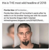 Florida Man: this is THE most wild headline of 2018  Florida Man @FloridaMan一  Florida Man bites off his brother's penis after he  walks in on his brother having sex with his cousin  on his favorite Dragon Ball Z blanket  intirestingnews.blogspot.com/2018/07/florid...