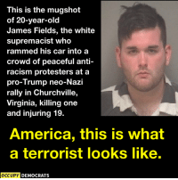 America, Racism, and Trump: This is the mugshot  of 20-year-old  James Fields, the white  supremacist who  rammed his car into a  crowd of peaceful anti-  racism protesters at a  pro-Trump neo-Nazi  rally in Churchville,  Virginia, killing one  and injuring 19.  America, this is what  a terrorist looks like.  OCCUPY  DEMOCRATS