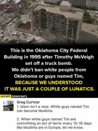 (GC): This is the Oklahoma City Federal  Building in 1995 after Timothy McVeigh  set off a truck bomb.  We didn't ban white people from  Oklahoma or guys named Tim,  BECAUSE WE UNDERSTOOD  IT WAS JUST A COUPLE OF LUNATICS.  OCCUPY D  EMOCRATS  Greg Curtner  1. Islam isn't a race. White guys named Tim  can become Muslims.  2. When white guys named Tim are  committing an act of terror every 15-16 days  like Muslims are in Europe, let me know. (GC)