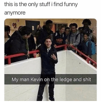 Funny, Shit, and Stuff: this is the only stuff i find funny  anymore  My man Kevin on the ledge and shit @ecurt23 is really funny