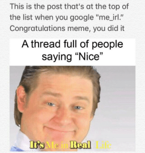 """me_irl: This is the post that's at the top of  the list when you google """"me_irl.""""  Congratulations meme, you did it  A thread full of people  saying """"Nice""""  Me in Keal Life me_irl"""
