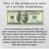 Memes, Belief, and 🤖: This is the promissory note  of a private corporation.  KB 462798601  DRAMERICA  B2  KB 462798601  It is not backed by anything of value. The  entire economy is based around the shuffling of  IOU notes, which only exist because of a belief  that it is of real value. It is because we have  allowed a private corporation to take over the  money supply that the  national debt exists, a  debt that cannot be repaid