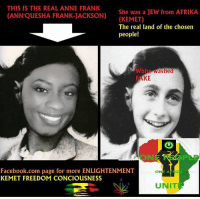 Anne Frank: THIS IS THE REAL ANNE FRANK  She was a JEW from AFRIKA  CANN QUESHA FRANK JACKSON) (KEMET)  The real land of the chosen  people!  White ashed  KE  Facebook.com page for more ENLIGHTENMENT  ONE A  KEMET FREEDOM CONCIOuSNESS  UNIT