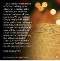 """Pope Benedict XVI: """"This is the real commitment  of Advent: to bring joy to  others. Joy is the true gift of  Christmas, not expensive  presents that demand time  and money.We can transmit  this joy simply: with a smile,  with a kind gesture, with some  small help, with forgiveness.  ST. LUI KE 2  which were told  Let us give this joy and the joy  Mary kept shepherds these  heart.  returned  And the  given will be returned to us.  gra d and Preser seen. as  it was told  when  arion of Jesus in  Te  Let us seek in particular to  communicate the deepest joy,  that of knowing God in  Christ. Let us pray that this  presence of God's liberating  joy will shine out in our lives.  POPE BENEDICT XVI  F B.COM/THECATHOLICBIB LEPAGE"""