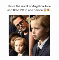 Brad: This is the result of Angelina Jolie  and Brad Pitt in one person