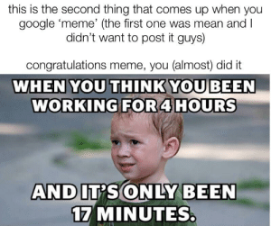 me_irl: this is the second thing that comes up when you  google meme' (the first one was mean and l  didn't want to post it guys)  congratulations meme, you (almost) did it  WHEN YOU THINKYOU BEEN  WORKING FOR 4 HOURS  17 MINUTES me_irl