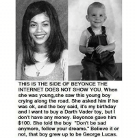 """Boy Crying: THIS IS THE SIDE OF BEYONCE THE  INTERNET DOES NOT SHOW YOU. When  she was young, she saw this young boy  crying along the road. She asked him if he  was ok, and the boy said, it's my birthday  and I want to buy a Darth Vader toy, but l  don't have any money. Beyonce gave him  $100. She told the boy """"Don't be sad  anymore, follow your dreams."""" Believe it or  not, that boy grew up to be George Lucas."""