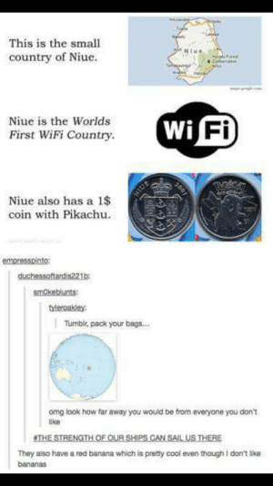 Pack your bags: This is the small  country of Niue.  Niue is the Worlds  First WiFi Country  Wi  Fi  Niue also has a 1$  coin with Pikachu  empresspinto  duchessoftardis221b  smOkeblunts:  Tumbir, pack your bags...  omg look how far away you would be from everyone you don't  ike  THE STRENGFH  OF OUR SHIPS CAN SAIL US THERE  They also have a red banana which is pretty cool even though I don't like  bananas Pack your bags