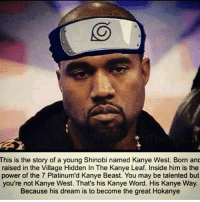 hey: This is the story of a young Shinobi named Kanye West. Born and  raised in the Village Hidden In The Kanye Leaf. Inside him is the  power of the 7 Platinum'd Kanye Beast. You may be talented but  you're not Kanye West. That's his Kanye Word. His Kanye Way.  Because his dream is to become the great Hokanye hey