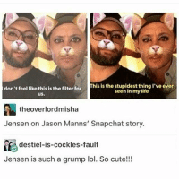 spn Supernatural spnfamily jaredpadalecki jensenackles mishacollins sam sammy dean winchesters cas castiel destiel impala bobby angels demons monsters hunters fandom fangirl ship otp cute funny sweet: This is the stupidest thing I've ever  don't feel like this is the filter for  seen in my life  theoverlordmisha  Jensen on Jason Manns' Snapchat story.  destiel-is-cockles-fault  Jensen is such a grump lol. So cute!!! spn Supernatural spnfamily jaredpadalecki jensenackles mishacollins sam sammy dean winchesters cas castiel destiel impala bobby angels demons monsters hunters fandom fangirl ship otp cute funny sweet