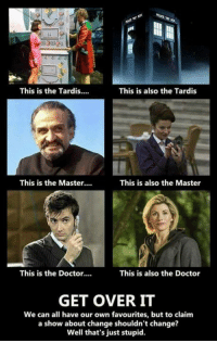 the tardis: This is the Tardis...  This is also the Tardis  This is the Master....  This is also the Master  This is the Doctor....  This is also the Doctor  GET OVER IT  We can all have our own favourites, but to claim  a show about change shouldn't change?  Well that's just stupid.