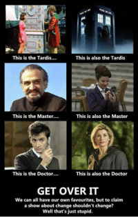 the tardis: This is the Tardis....  This is also the Tardis  This is the Master...  This is also the Master  This is the Doctor....  This is also the Doctor  GET OVER IT  We can all have our own favourites, but to claim  a show about change shouldn't change?  Well that's just stupid.